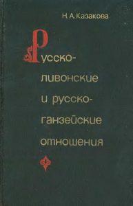 Казакова Н.А. - Русско-ливонские и русско-ганзейские отношения. Конец XIV - начало XVI в.