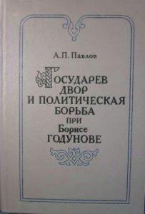 Павлов А.П. - Государев двор и политическая борьба при Борисе Годунове (1584-1605 гг.).
