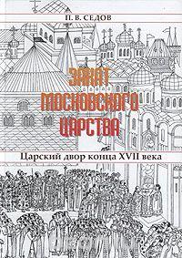 Седов П.В. - Закат Московского царства: Царский двор конца XVII века