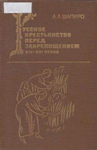 Шапиро А.Л. - Русское крестьянство перед закрепощением XIV-XVI веков