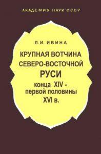 Ивина Л.И. - Крупная вотчина Северо-Восточной Руси конца XIV - первой половины XVI в.