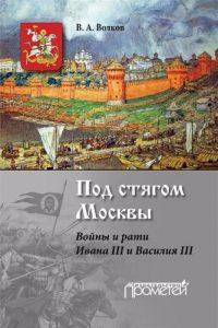 Волков В.А. - Под стягом Москвы. Войны и рати Ивана III и Василия III